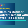 Rethink Outdoor Advertisement with WooHoo Screens