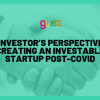 An Investor's Perspective on Creating an Investable Startup post-COVID